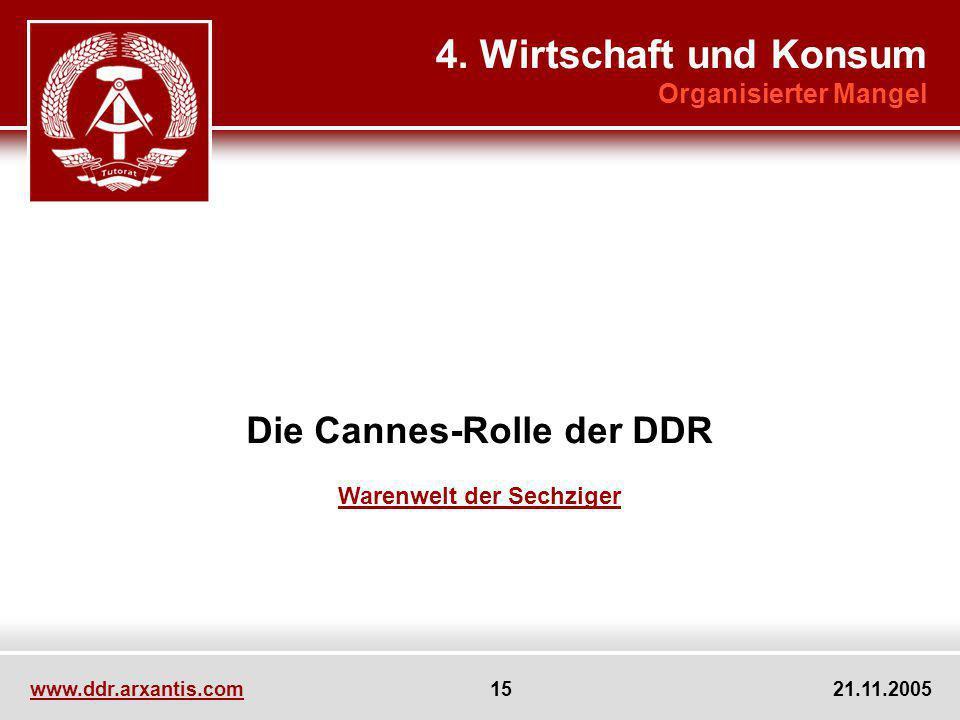 www.ddr.arxantis.com 15 21.11.2005 Die Cannes-Rolle der DDR Warenwelt der Sechziger 4. Wirtschaft und Konsum Organisierter Mangel