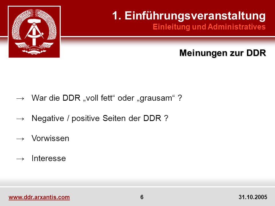 www.ddr.arxantis.com 6 31.10.2005 War die DDR voll fett oder grausam ? Negative / positive Seiten der DDR ? Vorwissen Interesse 1. Einführungsveransta