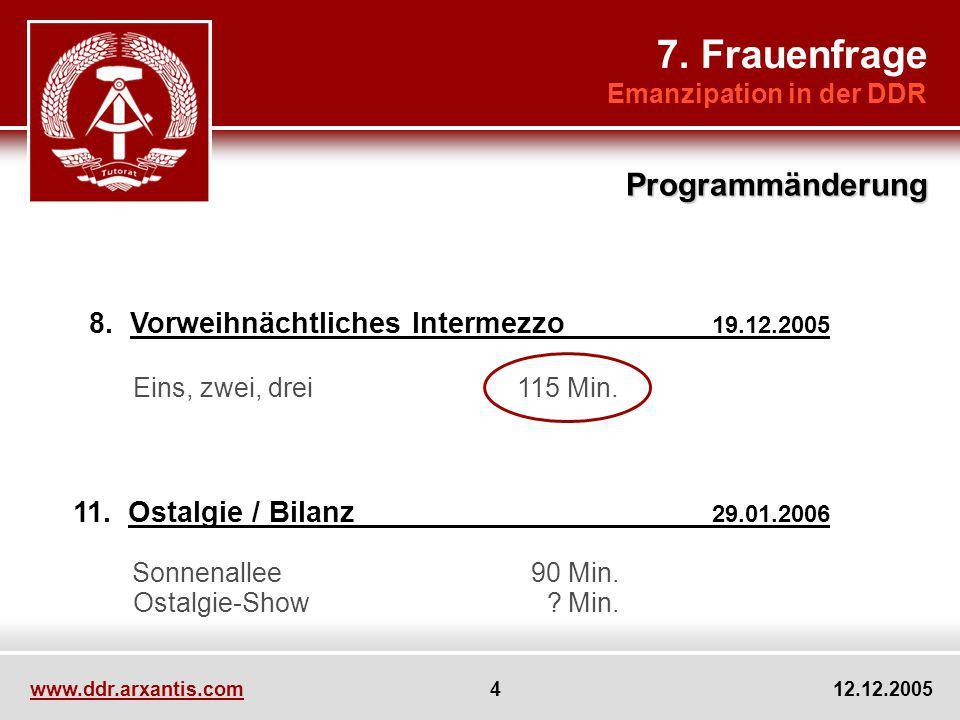 www.ddr.arxantis.com 4 12.12.2005 8. Vorweihnächtliches Intermezzo 19.12.2005 11. Ostalgie / Bilanz 29.01.2006 7. Frauenfrage Emanzipation in der DDR