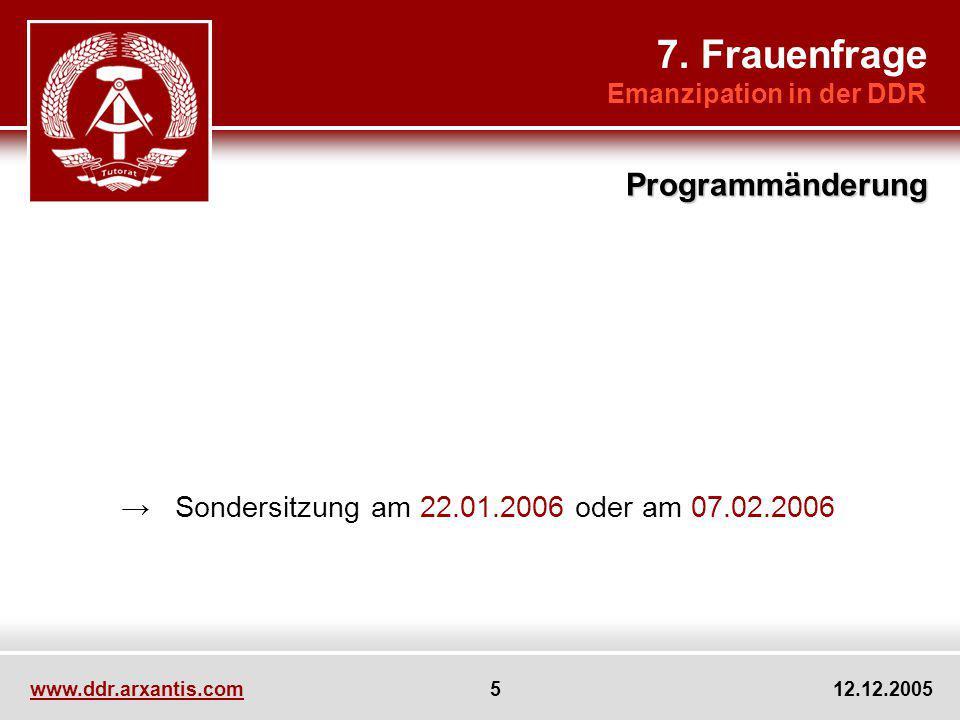 www.ddr.arxantis.com 5 12.12.2005 7. Frauenfrage Emanzipation in der DDR Programmänderung Eins, zwei, drei115 Min. Sondersitzung am 22.01.2006 oder am