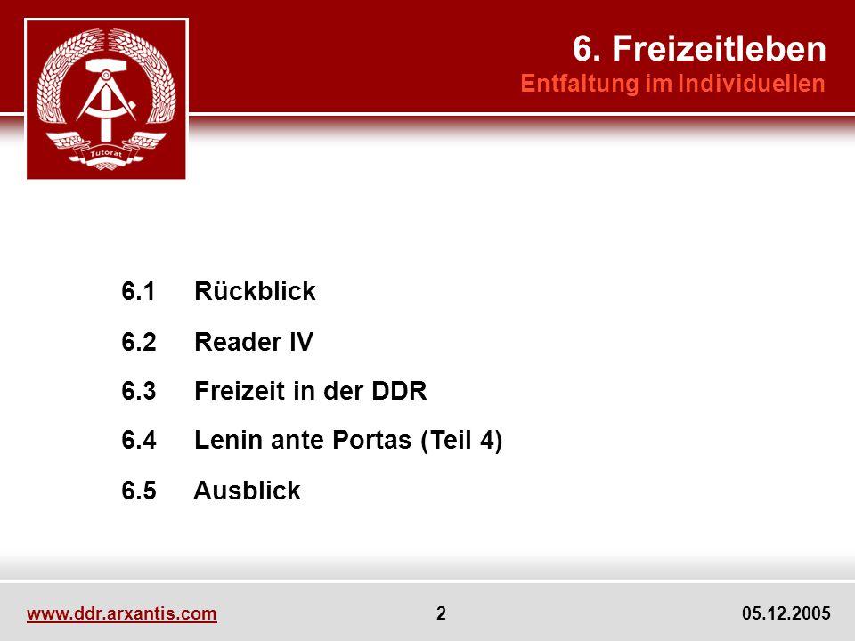 www.ddr.arxantis.com 2 05.12.2005 6.1 Rückblick 6.2 Reader IV 6.3 Freizeit in der DDR 6.4 Lenin ante Portas (Teil 4) 6.5 Ausblick 6.
