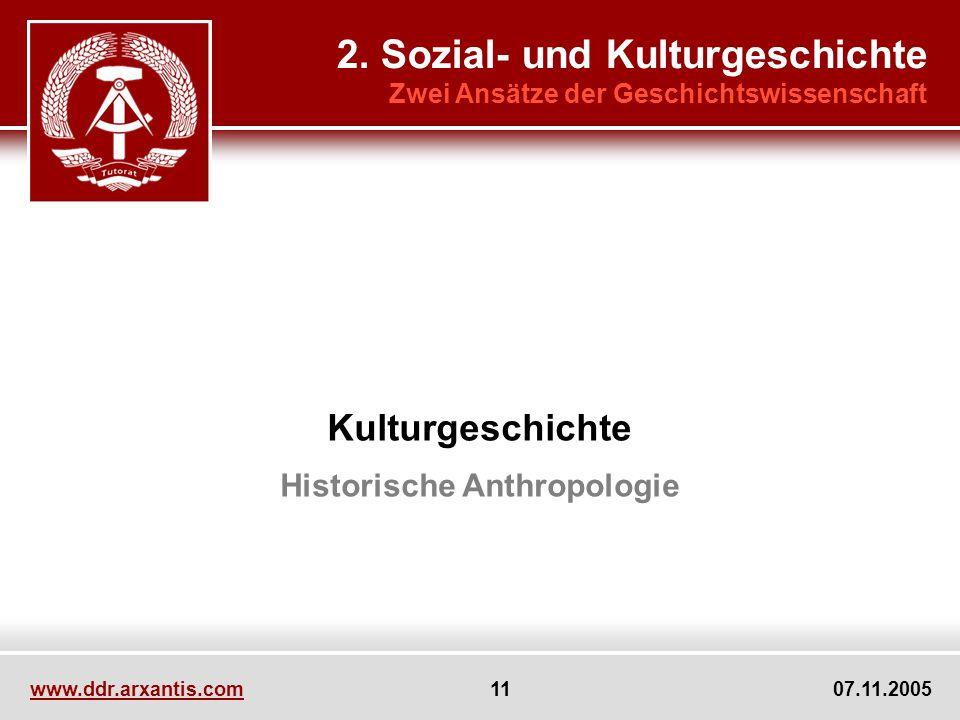 www.ddr.arxantis.com 11 07.11.2005 Kulturgeschichte Historische Anthropologie 2. Sozial- und Kulturgeschichte Zwei Ansätze der Geschichtswissenschaft