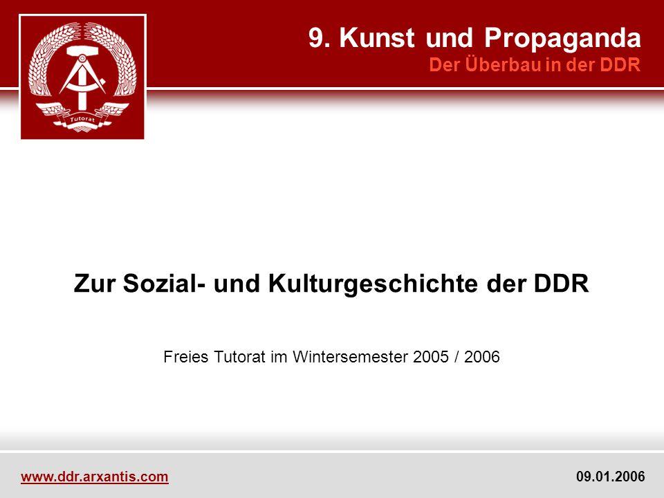 Zur Sozial- und Kulturgeschichte der DDR Freies Tutorat im Wintersemester 2005 / 2006 9. Kunst und Propaganda Der Überbau in der DDR www.ddr.arxantis.