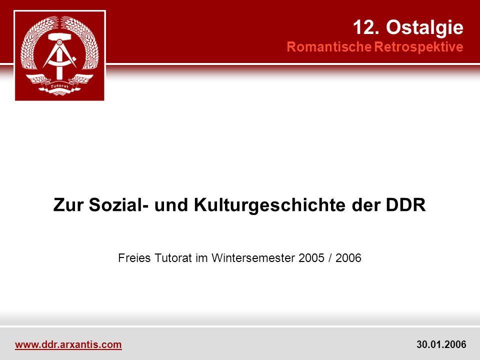 Zur Sozial- und Kulturgeschichte der DDR Freies Tutorat im Wintersemester 2005 / 2006 12. Ostalgie Romantische Retrospektive www.ddr.arxantis.com 30.0