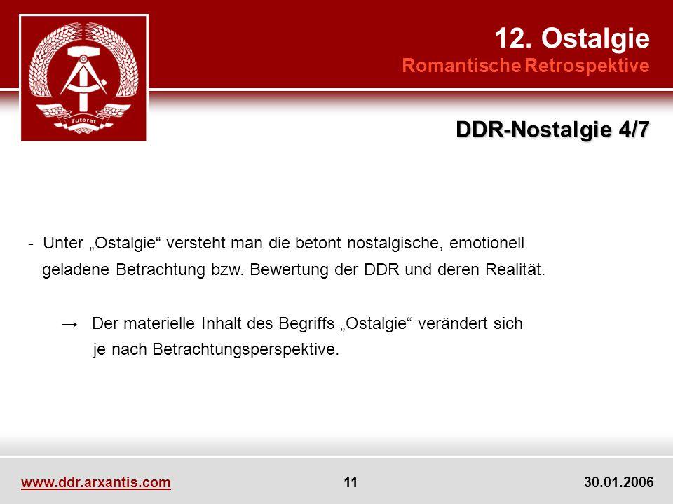 www.ddr.arxantis.com 11 30.01.2006 12. Ostalgie Romantische Retrospektive DDR-Nostalgie 4/7 - Unter Ostalgie versteht man die betont nostalgische, emo