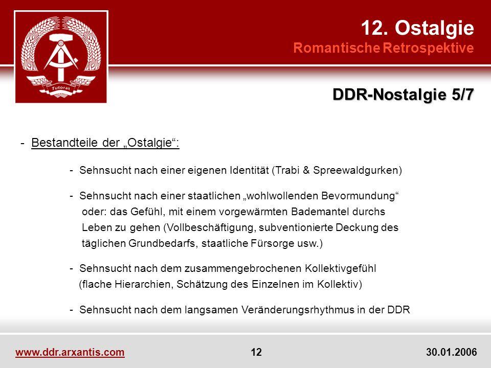 www.ddr.arxantis.com 12 30.01.2006 12. Ostalgie Romantische Retrospektive DDR-Nostalgie 5/7 - Bestandteile der Ostalgie: - Sehnsucht nach einer eigene