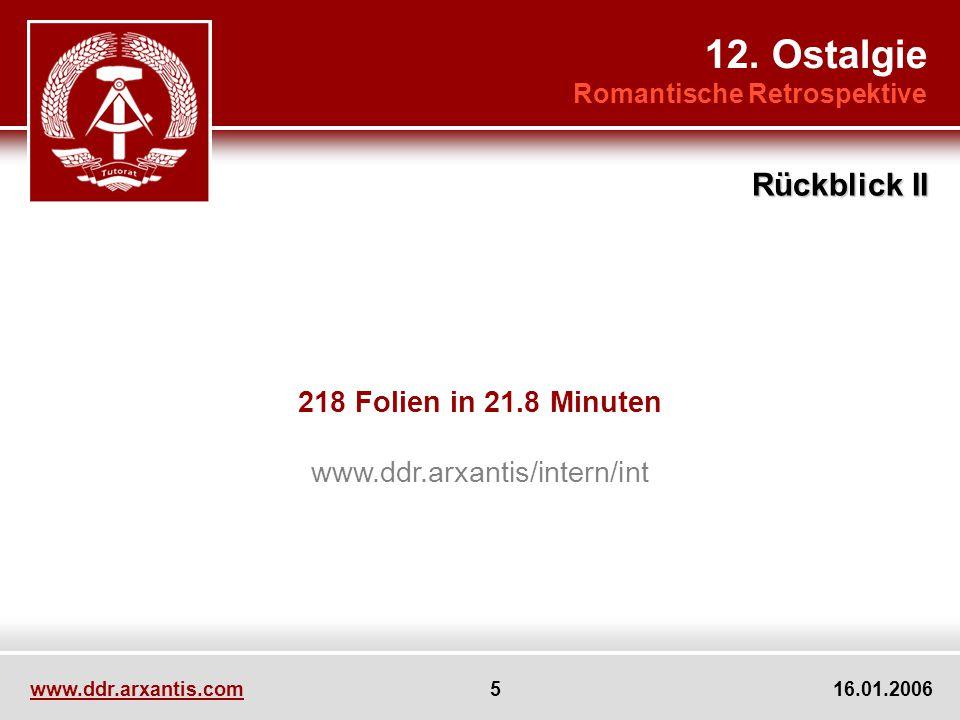 www.ddr.arxantis.com 5 16.01.2006 218 Folien in 21.8 Minuten www.ddr.arxantis/intern/int 12. Ostalgie Romantische Retrospektive Rückblick II