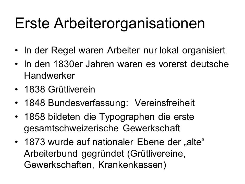 Erste Arbeiterorganisationen In der Regel waren Arbeiter nur lokal organisiert In den 1830er Jahren waren es vorerst deutsche Handwerker 1838 Grütliverein 1848 Bundesverfassung: Vereinsfreiheit 1858 bildeten die Typographen die erste gesamtschweizerische Gewerkschaft 1873 wurde auf nationaler Ebene der alte Arbeiterbund gegründet (Grütlivereine, Gewerkschaften, Krankenkassen)