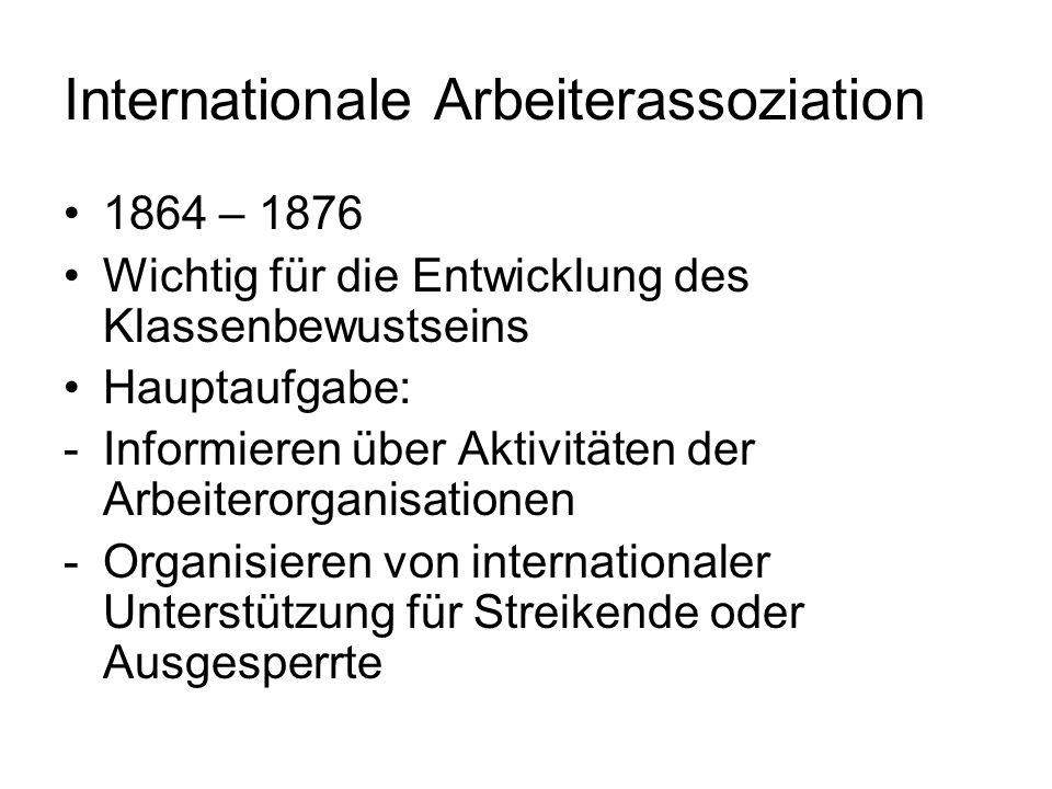 Internationale Arbeiterassoziation 1864 – 1876 Wichtig für die Entwicklung des Klassenbewustseins Hauptaufgabe: -Informieren über Aktivitäten der Arbeiterorganisationen -Organisieren von internationaler Unterstützung für Streikende oder Ausgesperrte