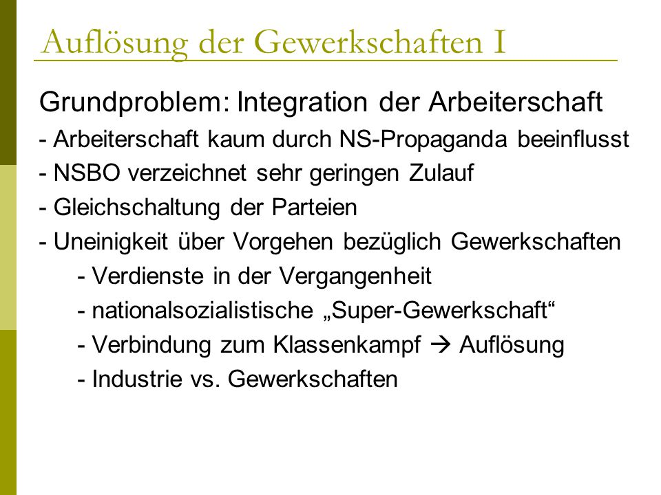 Auflösung der Gewerkschaften I Grundproblem: Integration der Arbeiterschaft - Arbeiterschaft kaum durch NS-Propaganda beeinflusst - NSBO verzeichnet s