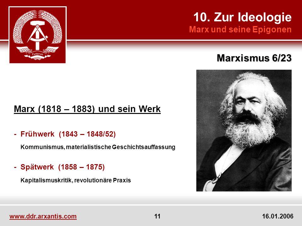 10. Zur Ideologie Marx und seine Epigonen Marxismus 6/23 www.ddr.arxantis.com 11 16.01.2006 Marx (1818 – 1883) und sein Werk - Frühwerk (1843 – 1848/5