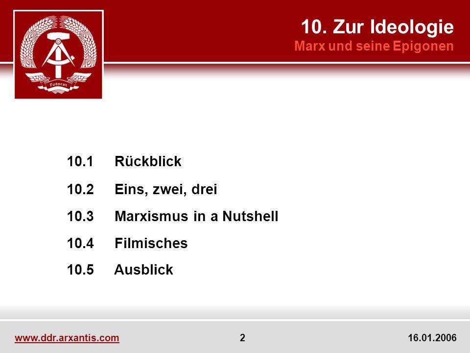 www.ddr.arxantis.com 2 16.01.2006 10.1 Rückblick 10.2 Eins, zwei, drei 10.3 Marxismus in a Nutshell 10.4 Filmisches 10.5 Ausblick 10. Zur Ideologie Ma