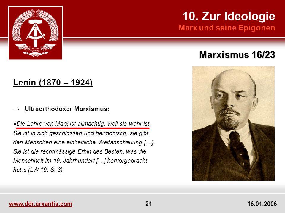 10. Zur Ideologie Marx und seine Epigonen Marxismus 16/23 www.ddr.arxantis.com 21 16.01.2006 Lenin (1870 – 1924) Ultraorthodoxer Marxismus: »Die Lehre