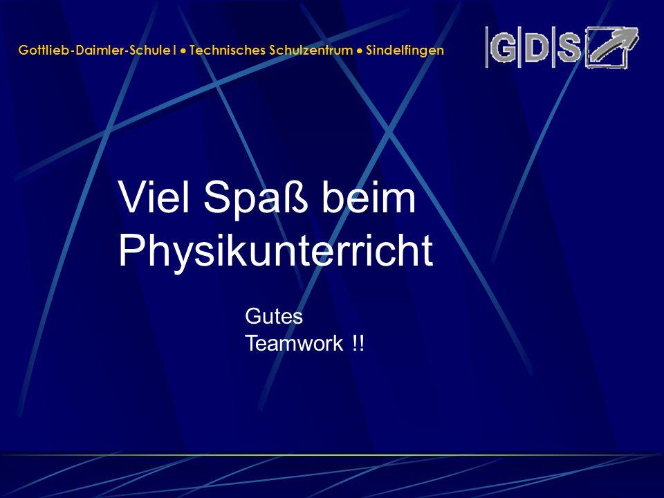 Gottlieb-Daimler-Schule I Technisches Schulzentrum Sindelfingen Viel Spaß beim Physikunterricht Gutes Teamwork !!