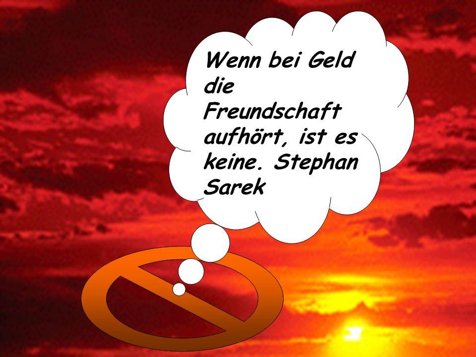 Wenn bei Geld die Freundschaft aufhört, ist es keine. Stephan Sarek