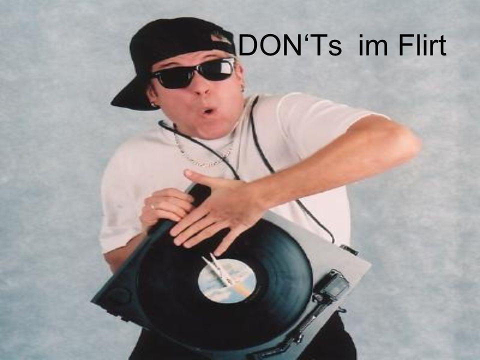 DONTs Walkman, mp3-player hören (=Verschlossenheit) Sonnenbrille (=kein Augenkontakt) hinterher pfeifen, nachhupen, laute Musik im Auto (=zu cool wirken) zweideutige Witze (=Fettnäpfchen) Rudel-Verhalten (=Abschreckung) viel Alkohol (häufig peinlich und aufdringlich) zu viele Geschichten über den Ex-Lover (=man ist eigentlich nicht bereit für einen neuen Flirt) nicht hygienisch sein