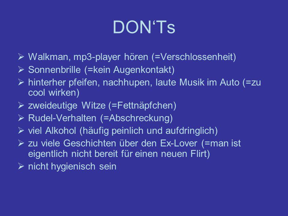DONTs Walkman, mp3-player hören (=Verschlossenheit) Sonnenbrille (=kein Augenkontakt) hinterher pfeifen, nachhupen, laute Musik im Auto (=zu cool wirk