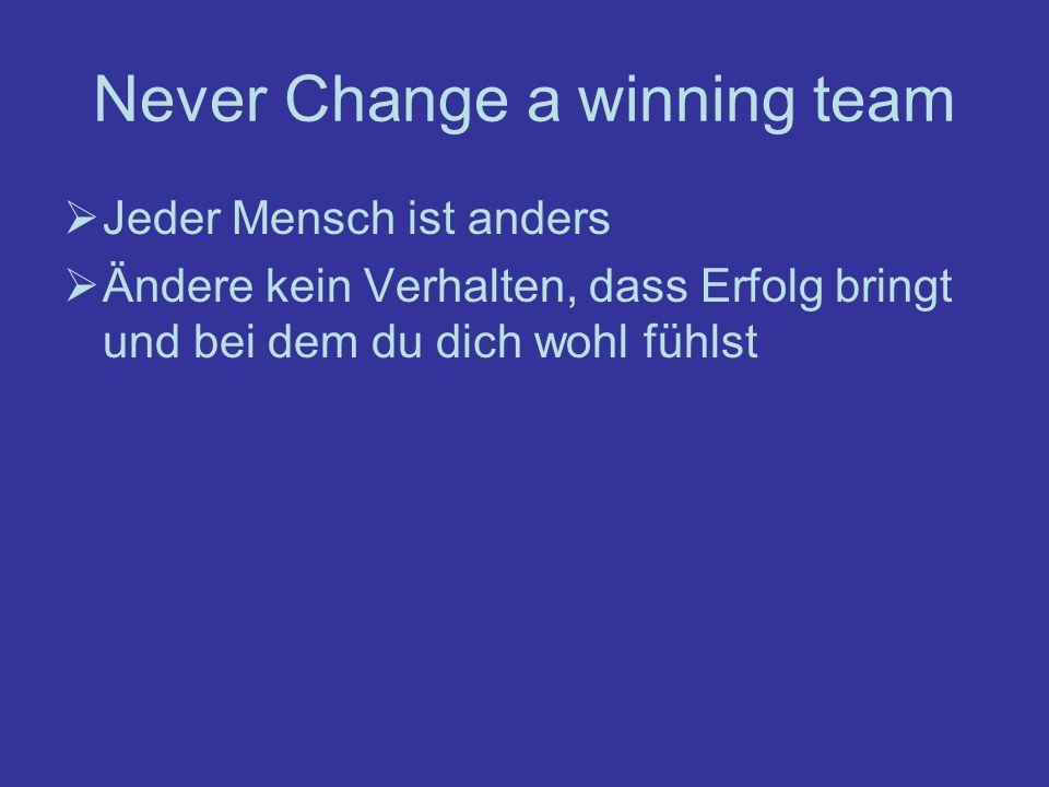 Never Change a winning team Jeder Mensch ist anders Ändere kein Verhalten, dass Erfolg bringt und bei dem du dich wohl fühlst