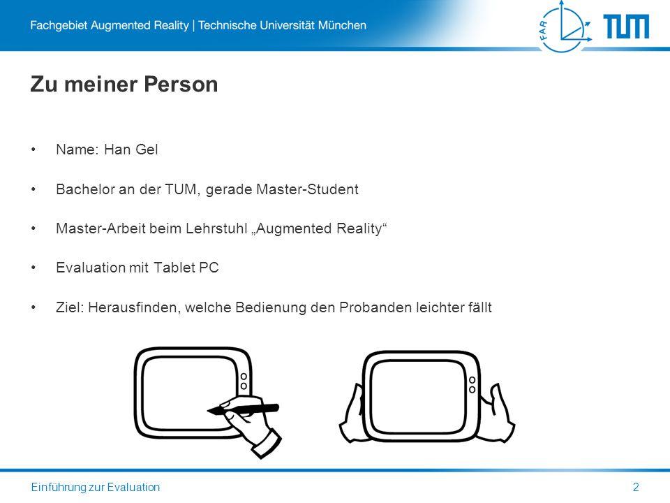 Zu meiner Person Name: Han Gel Bachelor an der TUM, gerade Master-Student Master-Arbeit beim Lehrstuhl Augmented Reality Evaluation mit Tablet PC Ziel: Herausfinden, welche Bedienung den Probanden leichter fällt Einführung zur Evaluation2
