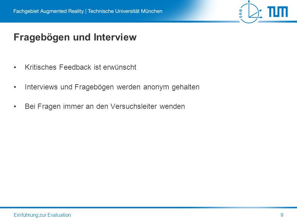 Fragebögen und Interview Kritisches Feedback ist erwünscht Interviews und Fragebögen werden anonym gehalten Bei Fragen immer an den Versuchsleiter wenden Einführung zur Evaluation9