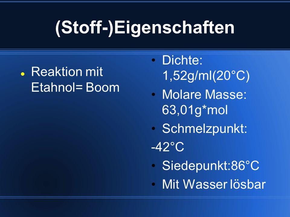 (Stoff-)Eigenschaften Reaktion mit Etahnol= Boom Dichte: 1,52g/ml(20°C) Molare Masse: 63,01g*mol Schmelzpunkt: -42°C Siedepunkt:86°C Mit Wasser lösbar
