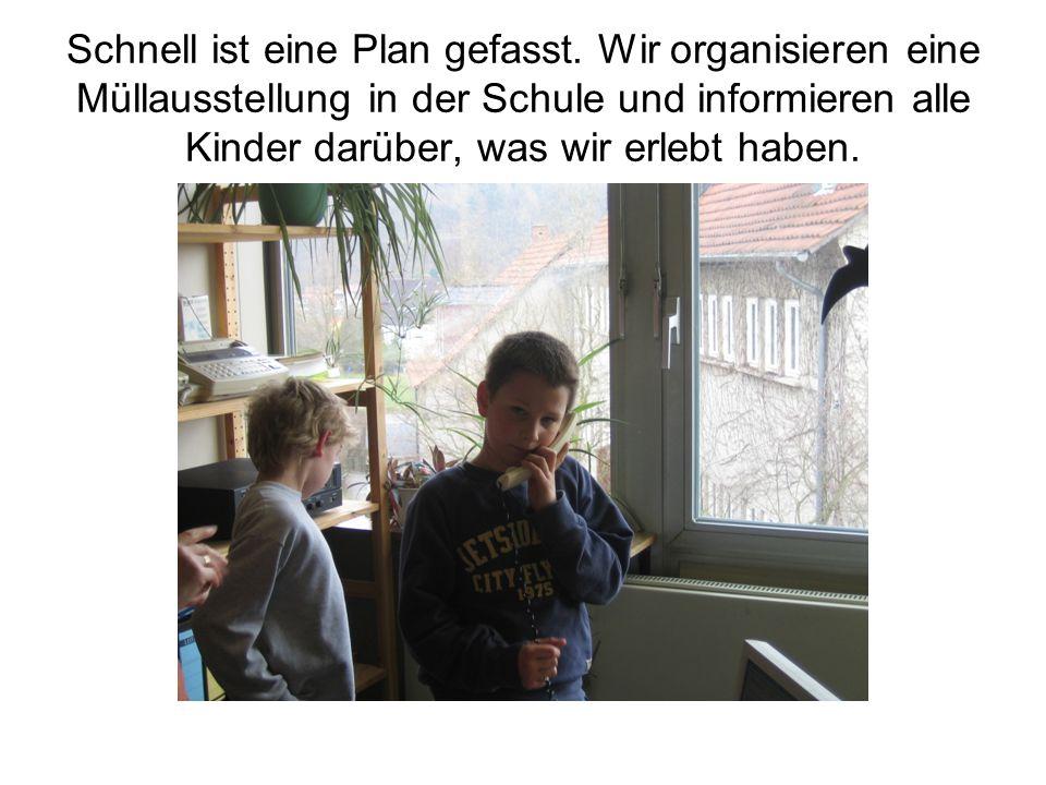 Schnell ist eine Plan gefasst. Wir organisieren eine Müllausstellung in der Schule und informieren alle Kinder darüber, was wir erlebt haben.