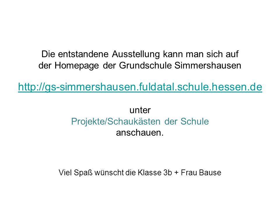 Die entstandene Ausstellung kann man sich auf der Homepage der Grundschule Simmershausen http://gs-simmershausen.fuldatal.schule.hessen.de unter Proje