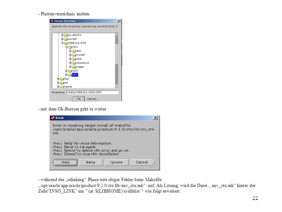 22 - Plattenverzeichnis ändern - mit dem Ok-Buttom geht es weiter - während der relinking Phase tritt obiger Fehler beim Makefile /opt/oracle/app/oracle/product/9.2.0/ctx/lib/env_ctx.mk auf.