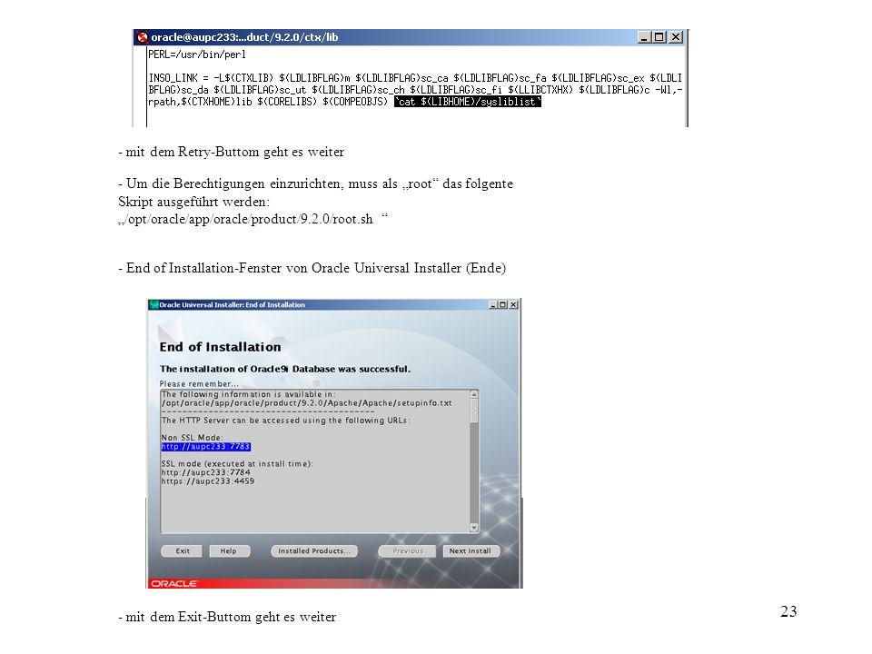 23 - mit dem Retry-Buttom geht es weiter - Um die Berechtigungen einzurichten, muss als root das folgente Skript ausgeführt werden: /opt/oracle/app/oracle/product/9.2.0/root.sh - End of Installation-Fenster von Oracle Universal Installer (Ende) - mit dem Exit-Buttom geht es weiter