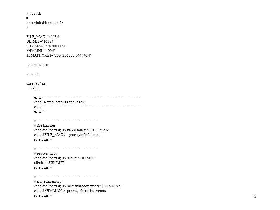 7 echo -ne Setting up mni shared-memory: $SHMMNI echo $SHMMNI > /proc/sys/kernel/shmmni rc_status -v # ---------------------------------------------- # semaphores echo -ne Setting up semaphores: $SEMAPHORES echo $SEMAPHORES > /proc/sys/kernel/sem rc_status -v echo echo -------------------------------------------------------------------------- ;; status) rc_failed 4 rc_status -v ;; *) echo Usage: $0 {start|status} exit 1 ;; esac rc_exit ´ - Vor der Ausführung des Skriptes soll zuerst das Skript als `root` wie Folgt in /etc/init.d angelegt und ein SymLink nach /etc/init.d/boot.d/ss99boot.oracle gemacht werden.