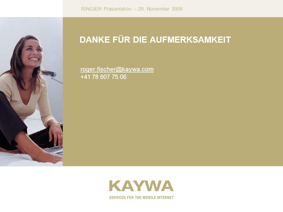 RINGIER Präsentation – 29. November 2006 DANKE FÜR DIE AUFMERKSAMKEIT roger.fischer@kaywa.com +41 78 607 75 06