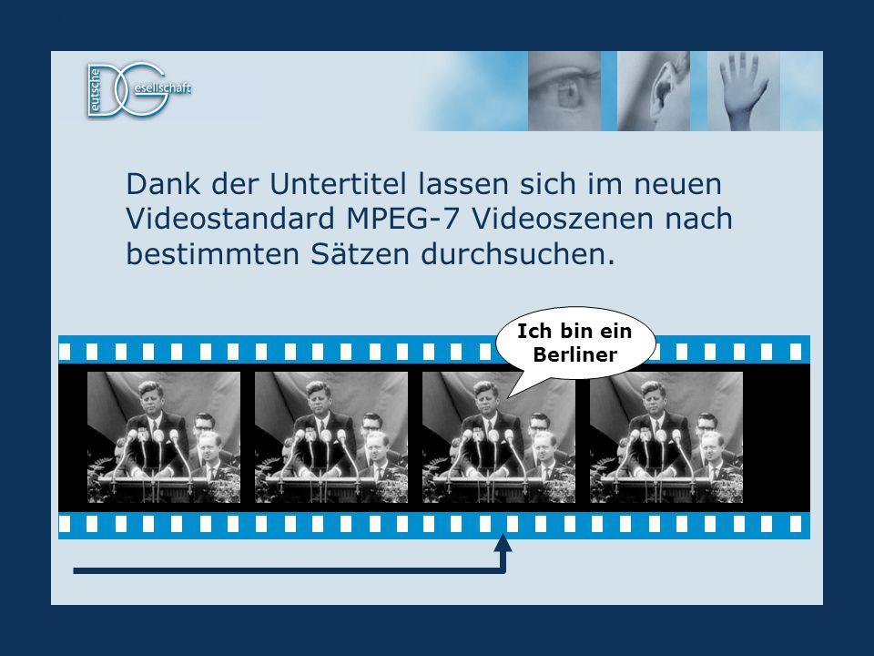 Dank der Untertitel lassen sich im neuen Videostandard MPEG-7 Videoszenen nach bestimmten Sätzen durchsuchen. MPEG-7 Ich bin ein Berliner