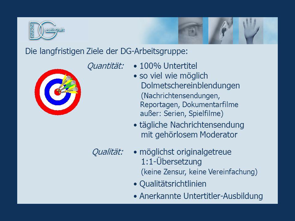 Die langfristigen Ziele der DG-Arbeitsgruppe: 100% Untertitel so viel wie möglich Dolmetschereinblendungen (Nachrichtensendungen, Reportagen, Dokument