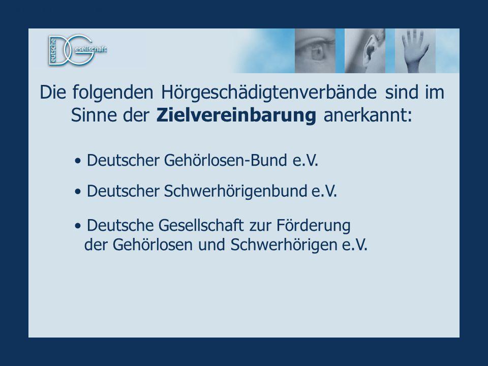 Die folgenden Hörgeschädigtenverbände sind im Sinne der Zielvereinbarung anerkannt: Deutscher Gehörlosen-Bund e.V. Deutscher Schwerhörigenbund e.V. De