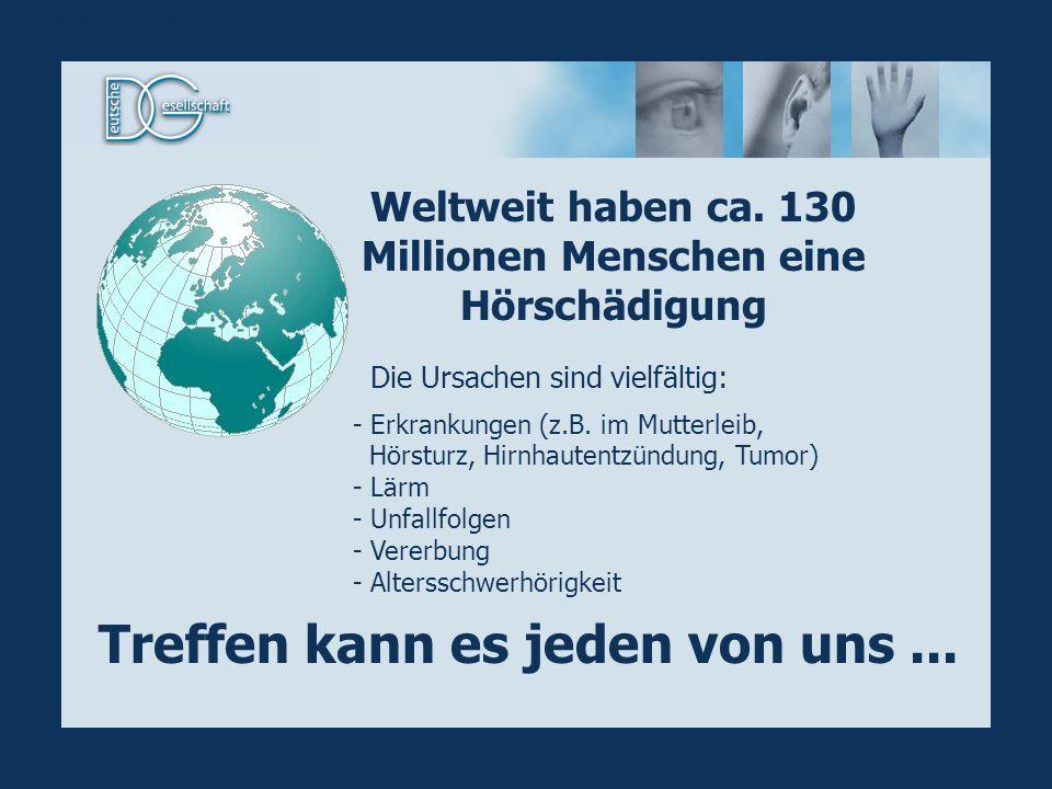 Weltweit haben ca. 130 Millionen Menschen eine Hörschädigung Treffen kann es jeden von uns... Die Ursachen sind vielfältig: - Erkrankungen (z.B. im Mu