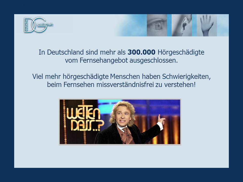 In Deutschland sind mehr als 300.000 Hörgeschädigte vom Fernsehangebot ausgeschlossen. Viel mehr hörgeschädigte Menschen haben Schwierigkeiten, beim F