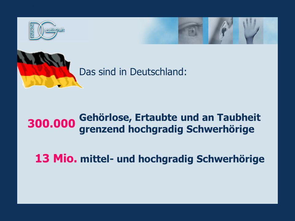Gehörlose, Ertaubte und an Taubheit grenzend hochgradig Schwerhörige mittel- und hochgradig Schwerhörige 300.000 13 Mio. Das sind in Deutschland: Stat