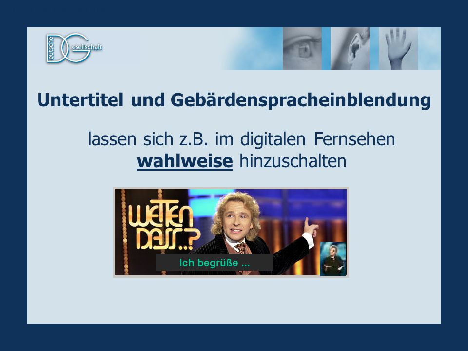 Ich begrüße... Untertitel und Gebärdenspracheinblendung lassen sich z.B. im digitalen Fernsehen wahlweise hinzuschalten UT+GS hinzuschaltbar