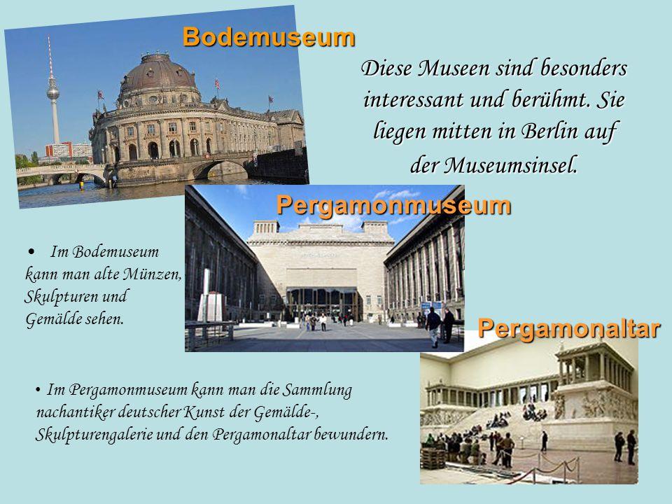 Diese Museen sind besonders interessant und berühmt. Sie liegen mitten in Berlin auf der Museumsinsel. Im Bodemuseum kann man alte Münzen, Skulpturen