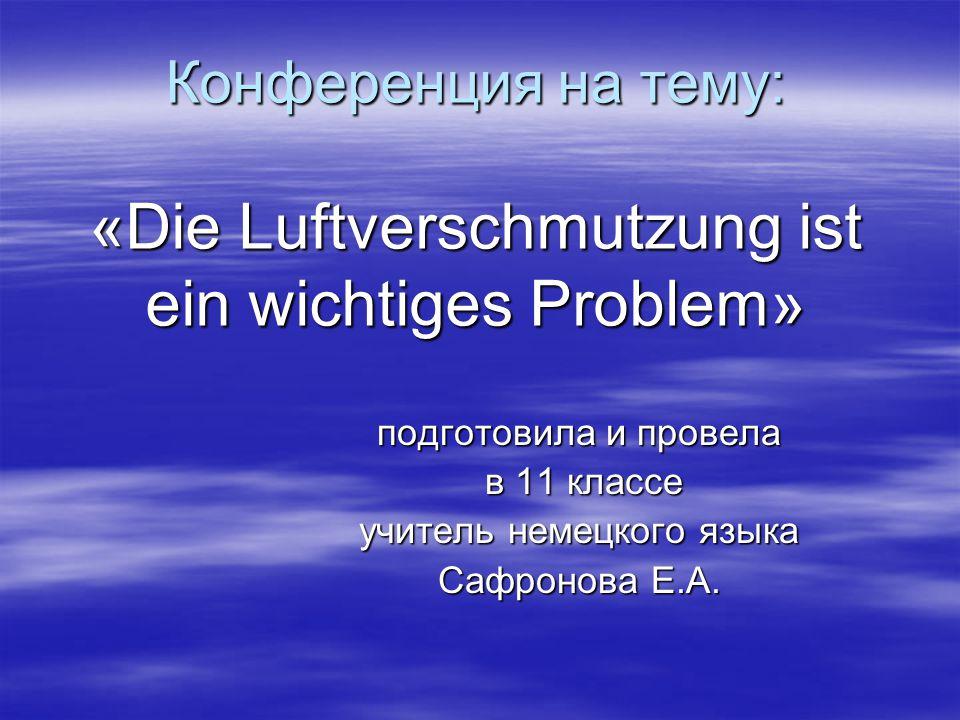 Конференция на тему: «Die Luftverschmutzung ist ein wichtiges Problem» подготовила и провела в 11 классе в 11 классе учитель немецкого языка Сафронова