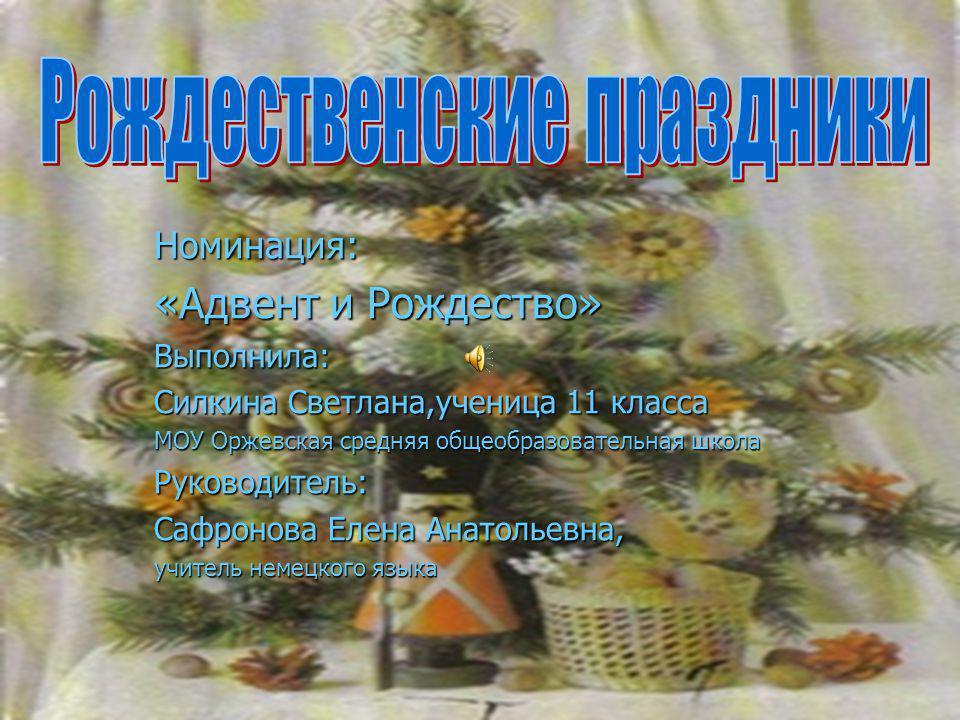 Номинация: «Адвент и Рождество» Выполнила: Силкина Светлана,ученица 11 класса МОУ Оржевская средняя общеобразовательная школа Руководитель: Сафронова Елена Анатольевна, учитель немецкого языка