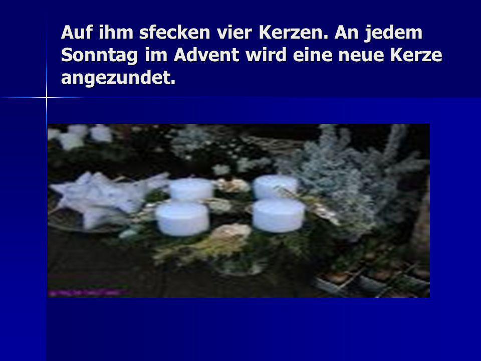 Auf ihm sfecken vier Kerzen. An jedem Sonntag im Advent wird eine neue Kerze angezundet.