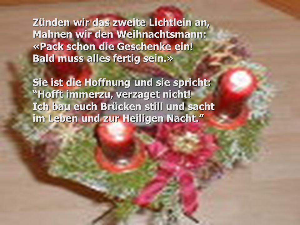 Zünden wir das zweite Lichtlein an, Mahnen wir den Weihnachtsmann: «Pack schon die Geschenke ein! Bald muss alles fertig sein.» Sie ist die Hoffnung u