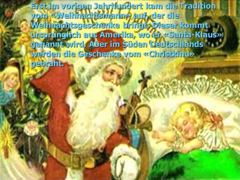 Erst im vorigen Jahrhundert kam die Tradition vom «Weihnachtsmann» auf, der die Weihnachtsgeschenke bringt. Dieser kommt ursprunglich aus Amerika, wo