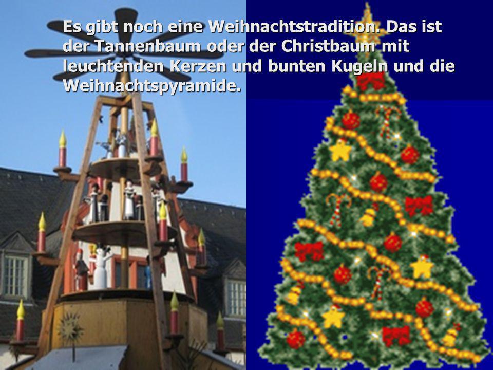 Es gibt noch eine Weihnachtstradition. Das ist der Tannenbaum oder der Christbaum mit leuchtenden Kerzen und bunten Kugeln und die Weihnachtspyramide.