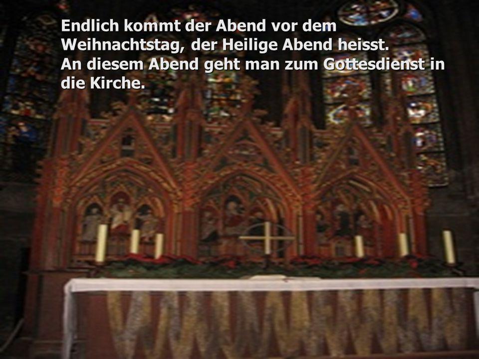 Endlich kommt der Abend vor dem Weihnachtstag, der Heilige Abend heisst. An diesem Abend geht man zum Gottesdienst in die Kirche.