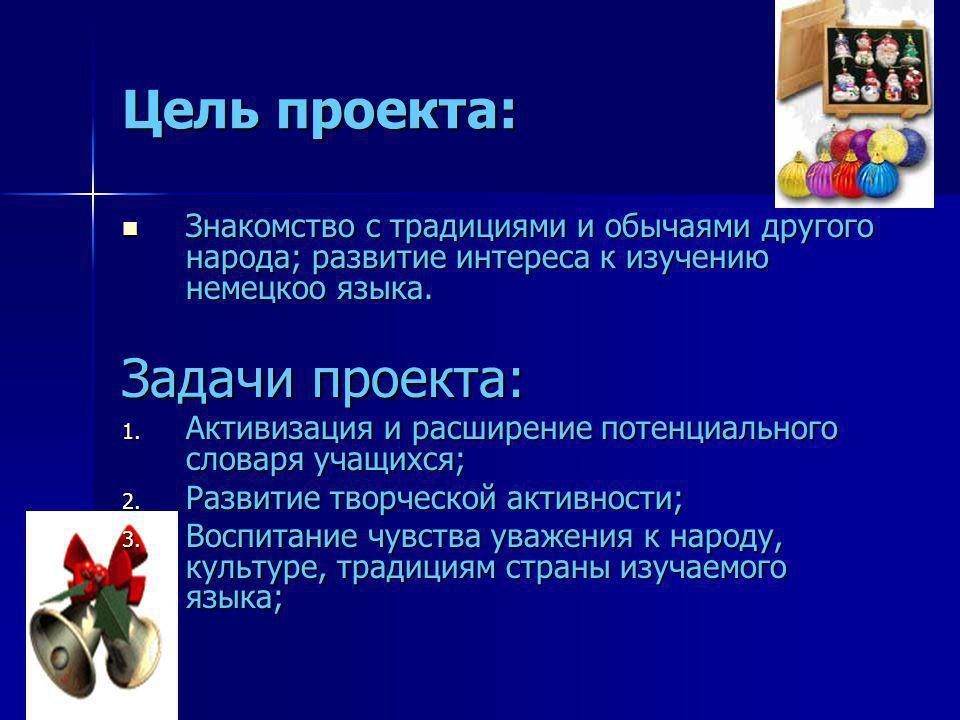 Цель проекта: Знакомство с традициями и обычаями другого народа; развитие интереса к изучению немецкоо языка. Знакомство с традициями и обычаями друго