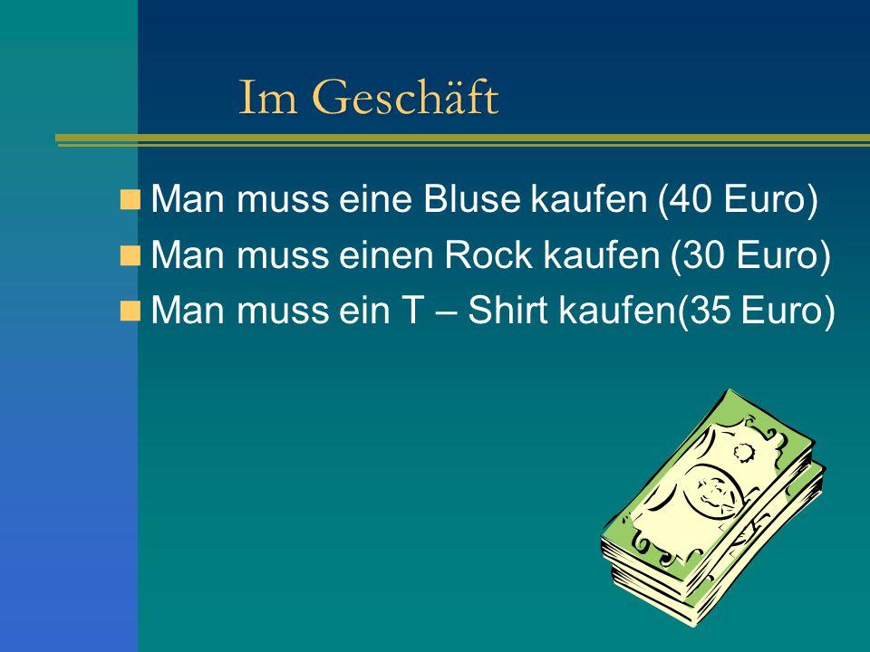 Im Geschäft Man muss eine Bluse kaufen (40 Euro) Man muss einen Rock kaufen (30 Euro) Man muss ein T – Shirt kaufen(35 Euro)