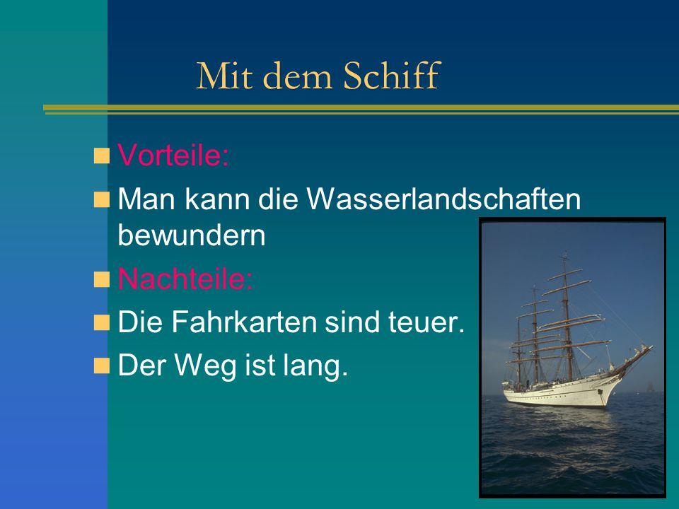 Mit dem Schiff Vorteile: Man kann die Wasserlandschaften bewundern Nachteile: Die Fahrkarten sind teuer. Der Weg ist lang.