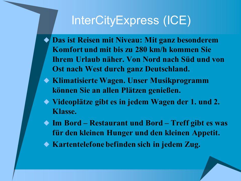 InterCityExpress (ICE) Das ist Reisen mit Niveau: Mit ganz besonderem Komfort und mit bis zu 280 km/h kommen Sie Ihrem Urlaub näher.